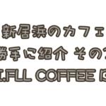 勝手に新居浜カフェ紹介!「UNI.FLL COFFEE BOX(ユニフルコーヒーボックス)」編