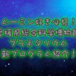 愛媛県総合科学博物館 プラネタリウム新プログラムを紹介!