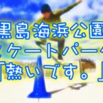 黒島海浜公園にホットスポット!スケートパークを動画で紹介!