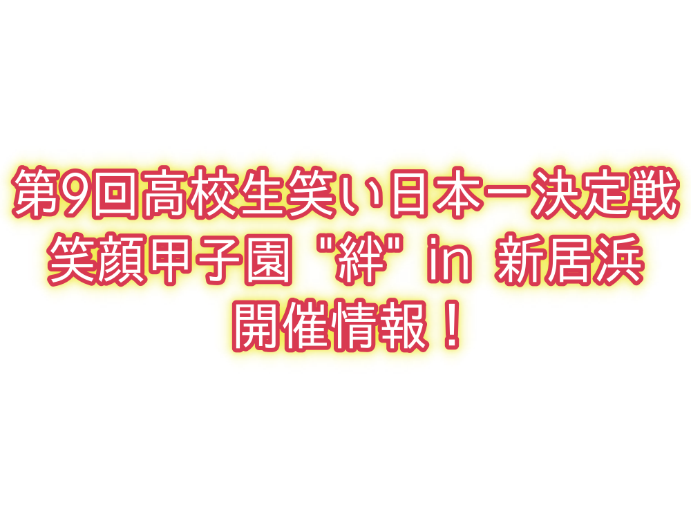 第9回高校生笑い日本一決定戦笑顔甲子園 絆 in 新居浜開催情報!