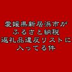 愛媛県新居浜市がふるさと納税返礼品違反リストに載ってた件