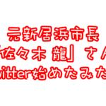 元新居浜市長 佐々木龍さんがTwitterアカウント開設!