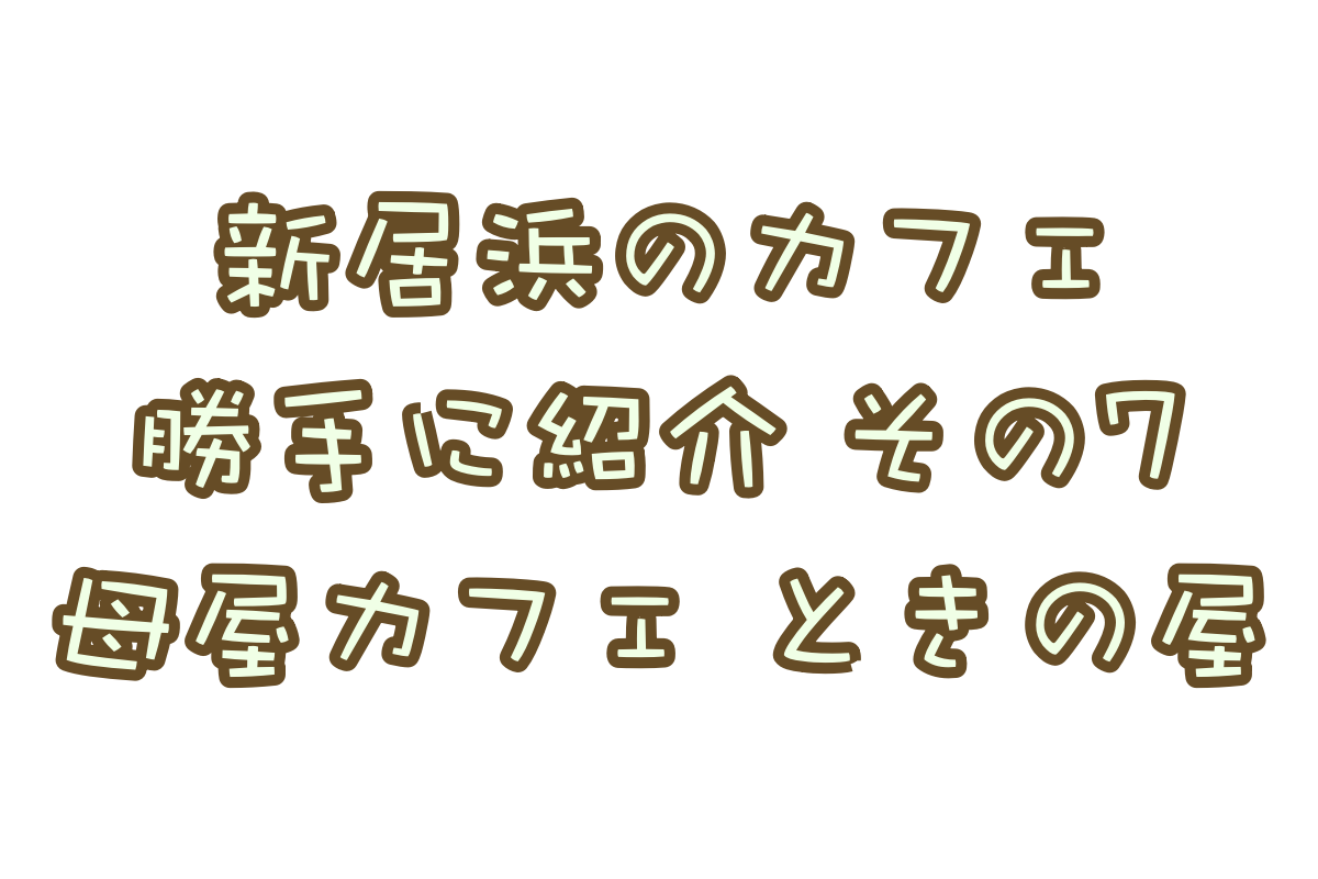 勝手に新居浜カフェ紹介!「母屋カフェ ときの屋」編