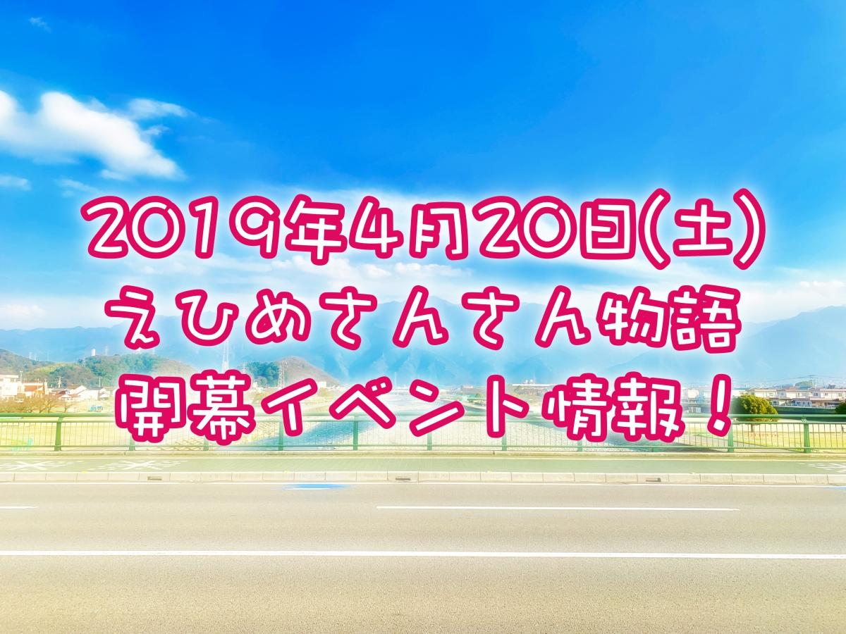 2019年4月20日 えひめさんさん物語開幕イベント情報!