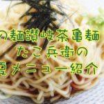 幻の讃岐茶亀麺!愛媛県新居浜市一宮町たこ兵衛夏メニュー情報!