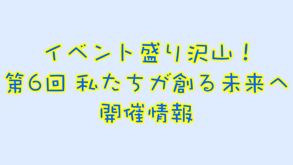 私たちが創る未来へ 高校生サークル主催イベント紹介!